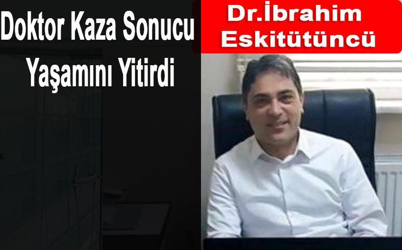 Dr.İbrahim Eskitütüncü Trafik Kazası Sonucu Yaşamını Yitirdi
